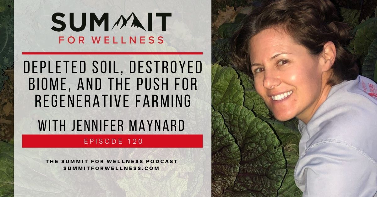 Jennifer Maynard comes onto the Summit For Wellness Podcast to talk about regenerative farming and how to make soil healthier.